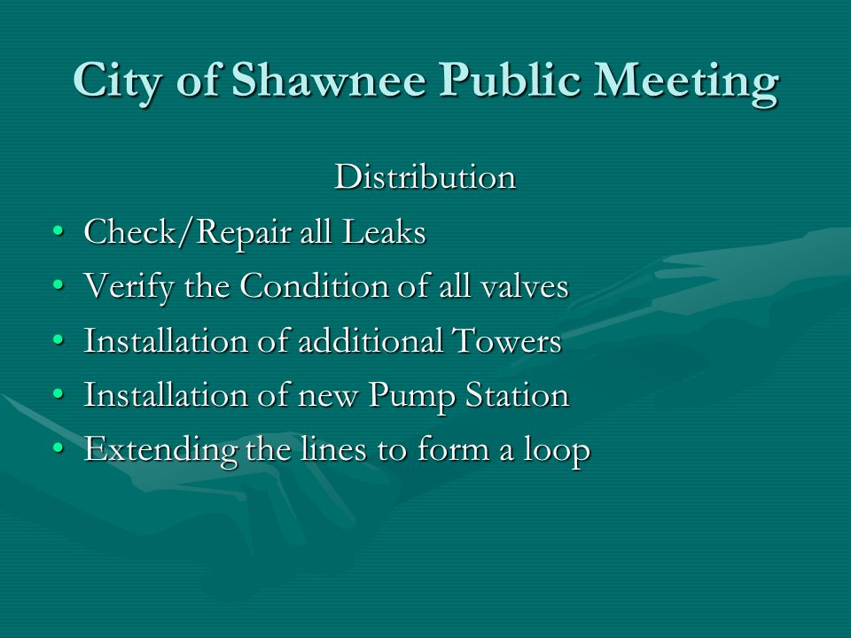 City of Shawnee Public Meeting Distribution Check/Repair all LeaksCheck/Repair all Leaks Verify the Condition of all valvesVerify the Condition of all valves Installation of additional TowersInstallation of additional Towers Installation of new Pump StationInstallation of new Pump Station Extending the lines to form a loopExtending the lines to form a loop