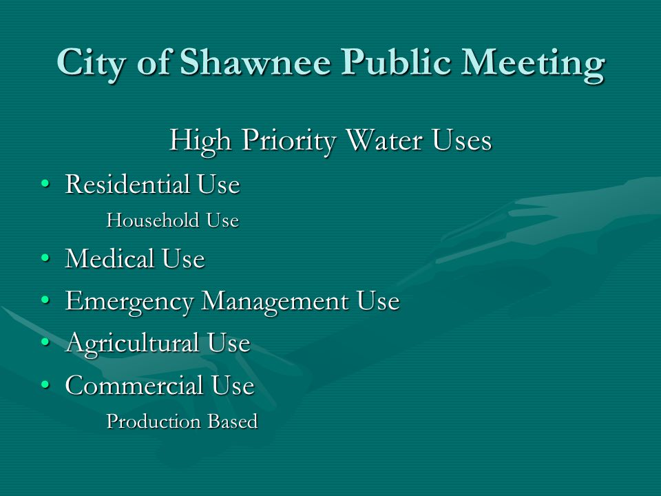 City of Shawnee Public Meeting High Priority Water Uses Residential UseResidential Use Household Use Medical UseMedical Use Emergency Management UseEmergency Management Use Agricultural UseAgricultural Use Commercial UseCommercial Use Production Based