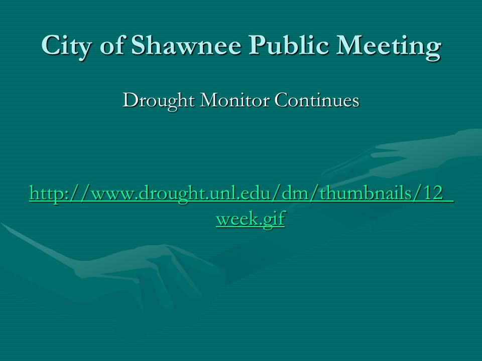 City of Shawnee Public Meeting Drought Monitor Continues http://www.drought.unl.edu/dm/thumbnails/12_ week.gif http://www.drought.unl.edu/dm/thumbnails/12_ week.gif