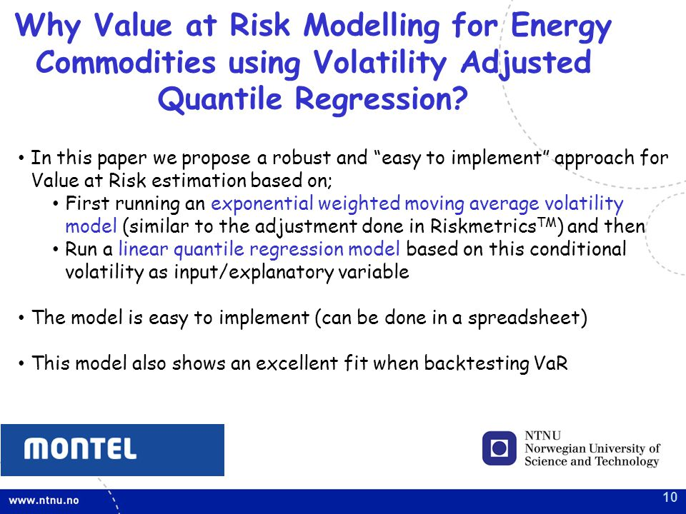 10 In this paper we propose a robust and easy to implement approach for Value at Risk estimation based on; First running an exponential weighted moving average volatility model (similar to the adjustment done in Riskmetrics TM ) and then Run a linear quantile regression model based on this conditional volatility as input/explanatory variable The model is easy to implement (can be done in a spreadsheet) This model also shows an excellent fit when backtesting VaR Why Value at Risk Modelling for Energy Commodities using Volatility Adjusted Quantile Regression?