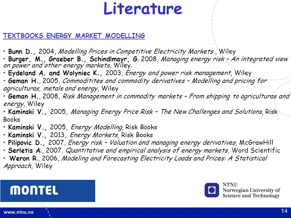 14 Literature TEXTBOOKS ENERGY MARKET MODELLING Bunn D., 2004, Modelling Prices in Competitive Electricity Markets, Wiley Burger, M., Graeber B., Schindlmayr, G.
