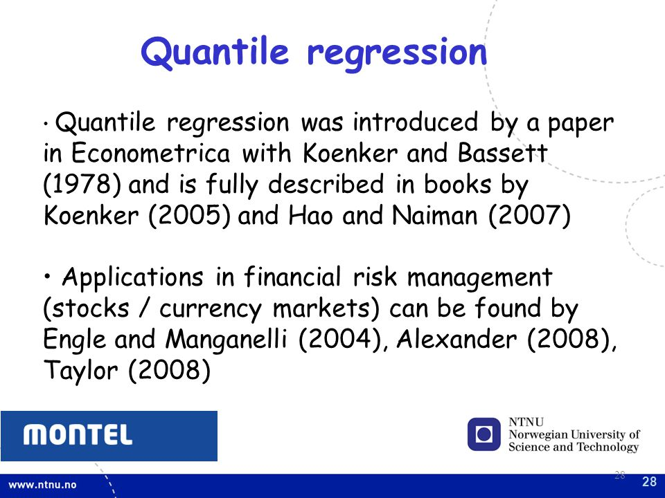 28 Quantile regression was introduced by a paper in Econometrica with Koenker and Bassett (1978) and is fully described in books by Koenker (2005) and Hao and Naiman (2007) Applications in financial risk management (stocks / currency markets) can be found by Engle and Manganelli (2004), Alexander (2008), Taylor (2008) Quantile regression