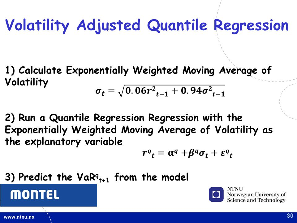 30 1) Calculate Exponentially Weighted Moving Average of Volatility 2) Run a Quantile Regression Regression with the Exponentially Weighted Moving Average of Volatility as the explanatory variable 3) Predict the VaR q t+1 from the model Volatility Adjusted Quantile Regression