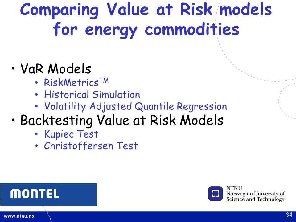 34 Comparing Value at Risk models for energy commodities VaR Models RiskMetrics TM Historical Simulation Volatility Adjusted Quantile Regression Backtesting Value at Risk Models Kupiec Test Christoffersen Test