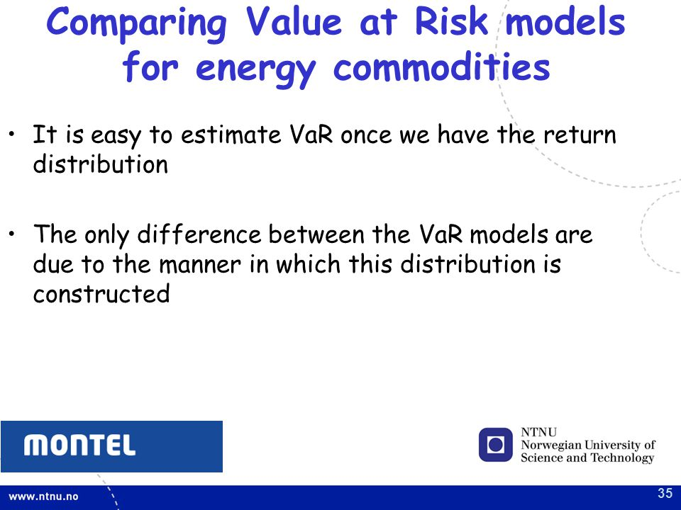 35 It is easy to estimate VaR once we have the return distribution The only difference between the VaR models are due to the manner in which this distribution is constructed Comparing Value at Risk models for energy commodities