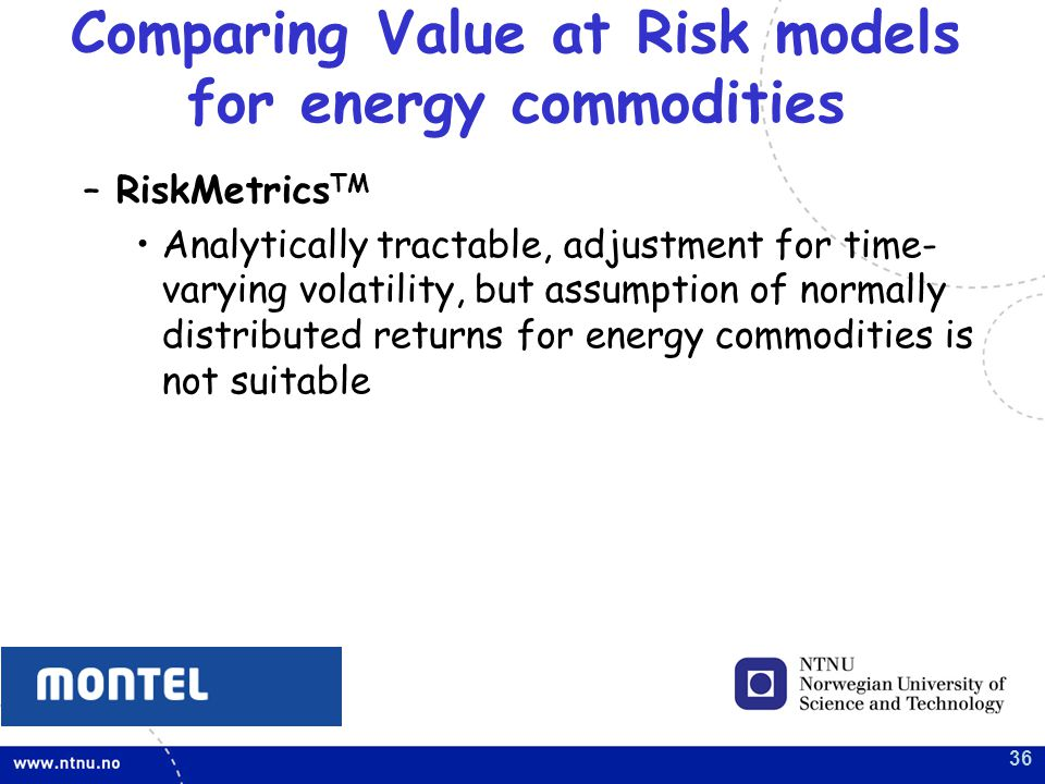 36 –RiskMetrics TM Analytically tractable, adjustment for time- varying volatility, but assumption of normally distributed returns for energy commodities is not suitable Comparing Value at Risk models for energy commodities