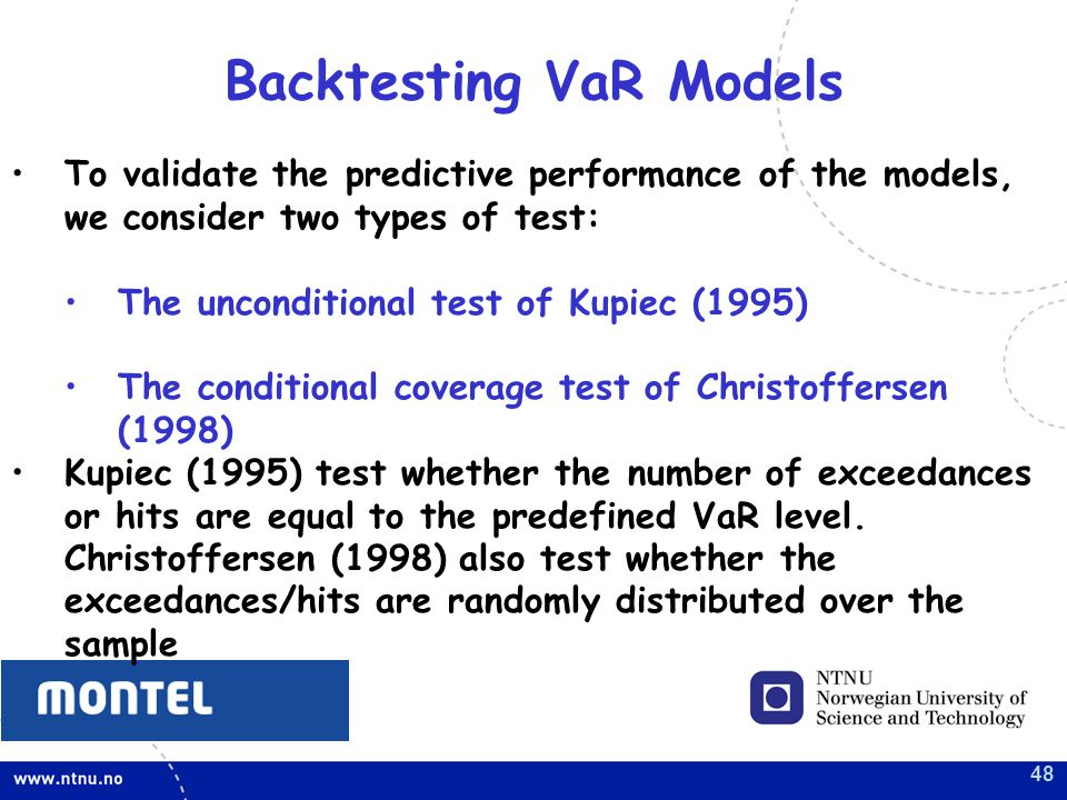 48 To validate the predictive performance of the models, we consider two types of test: The unconditional test of Kupiec (1995) The conditional coverage test of Christoffersen (1998) Kupiec (1995) test whether the number of exceedances or hits are equal to the predefined VaR level.