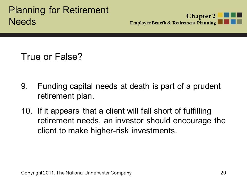 Planning for Retirement Needs Chapter 2 Employee Benefit & Retirement Planning Copyright 2011, The National Underwriter Company20 True or False.