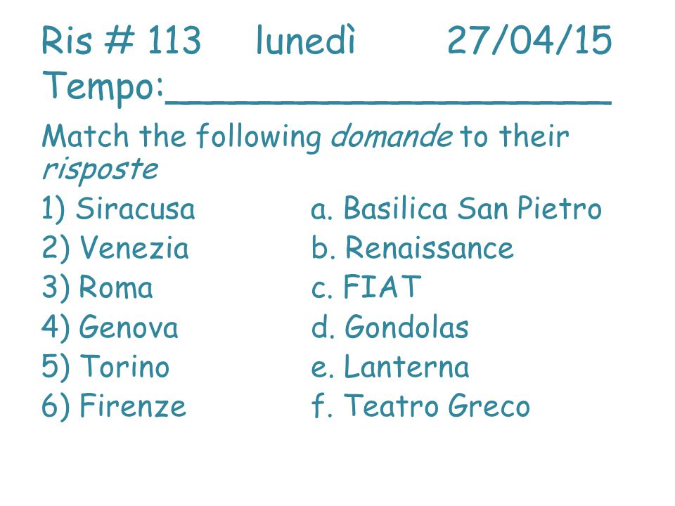 Ris # 113 lunedì27/04/15 Tempo:___________________ Match the following domande to their risposte 1) Siracusaa.