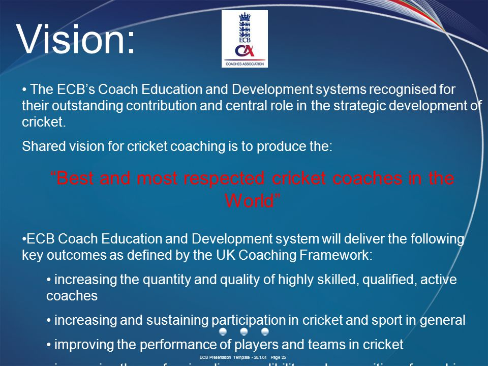 ECB Presentation Template - 28.1.04 Page 25 The ECB's Coach Education and Development systems recognised for their outstanding contribution and central role in the strategic development of cricket.