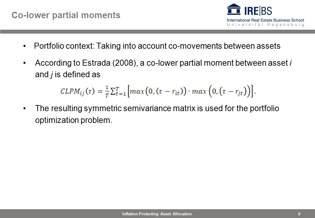 6Inflation-Protecting Asset Allocation Co-lower partial moments Portfolio context: Taking into account co-movements between assets According to Estrada (2008), a co-lower partial moment between asset i and j is defined as The resulting symmetric semivariance matrix is used for the portfolio optimization problem.