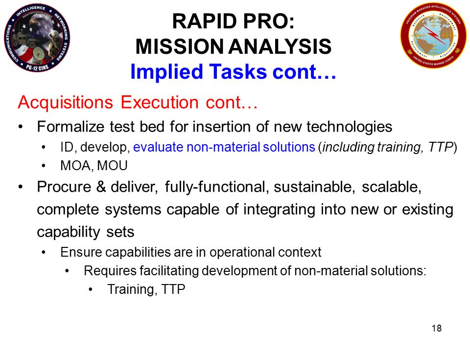 18 RAPID PRO: MISSION ANALYSIS Implied Tasks cont… Acquisitions Execution cont… Formalize test bed for insertion of new technologies ID, develop, evaluate non-material solutions (including training, TTP) MOA, MOU Procure & deliver, fully-functional, sustainable, scalable, complete systems capable of integrating into new or existing capability sets Ensure capabilities are in operational context Requires facilitating development of non-material solutions: Training, TTP