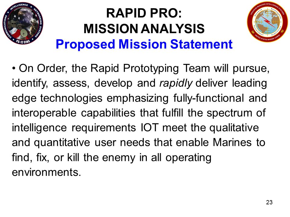 23 RAPID PRO: MISSION ANALYSIS Proposed Mission Statement On Order, the Rapid Prototyping Team will pursue, identify, assess, develop and rapidly deliver leading edge technologies emphasizing fully-functional and interoperable capabilities that fulfill the spectrum of intelligence requirements IOT meet the qualitative and quantitative user needs that enable Marines to find, fix, or kill the enemy in all operating environments.