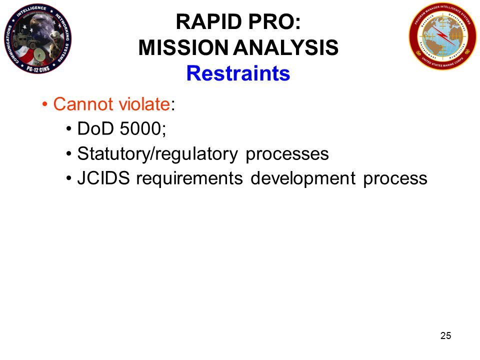 25 RAPID PRO: MISSION ANALYSIS Restraints Cannot violate: DoD 5000; Statutory/regulatory processes JCIDS requirements development process
