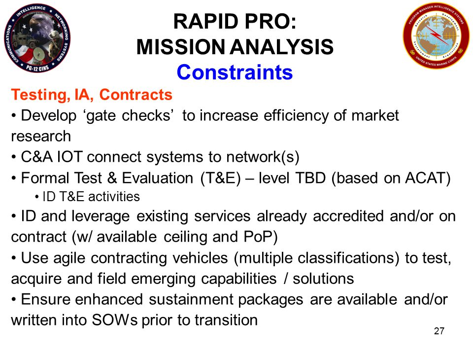 27 RAPID PRO: MISSION ANALYSIS Constraints Testing, IA, Contracts Develop 'gate checks' to increase efficiency of market research C&A IOT connect systems to network(s) Formal Test & Evaluation (T&E) – level TBD (based on ACAT) ID T&E activities ID and leverage existing services already accredited and/or on contract (w/ available ceiling and PoP) Use agile contracting vehicles (multiple classifications) to test, acquire and field emerging capabilities / solutions Ensure enhanced sustainment packages are available and/or written into SOWs prior to transition
