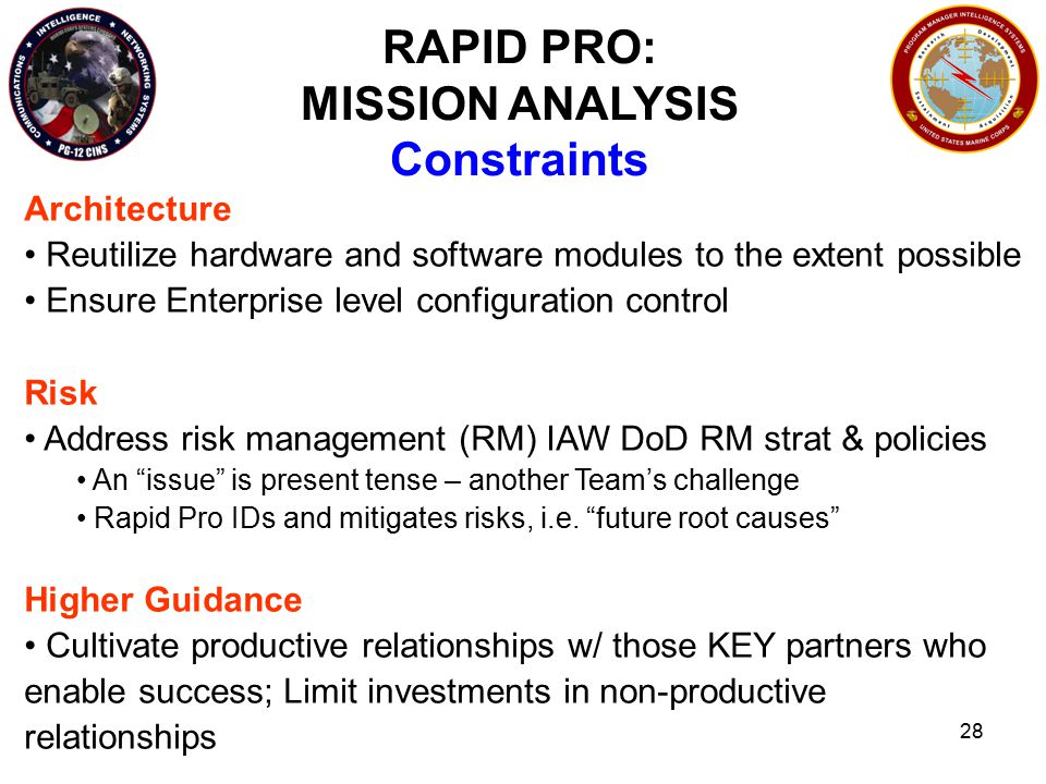 28 RAPID PRO: MISSION ANALYSIS Constraints Architecture Reutilize hardware and software modules to the extent possible Ensure Enterprise level configuration control Risk Address risk management (RM) IAW DoD RM strat & policies An issue is present tense – another Team's challenge Rapid Pro IDs and mitigates risks, i.e.
