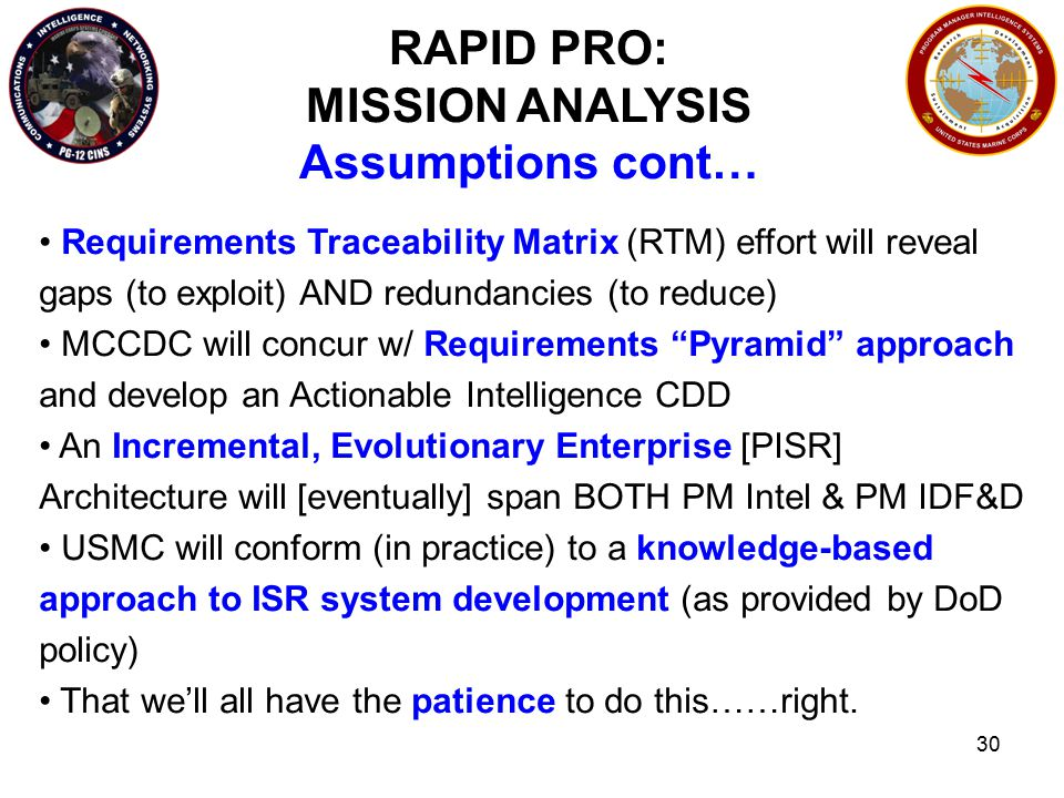 30 RAPID PRO: MISSION ANALYSIS Assumptions cont… Requirements Traceability Matrix (RTM) effort will reveal gaps (to exploit) AND redundancies (to reduce) MCCDC will concur w/ Requirements Pyramid approach and develop an Actionable Intelligence CDD An Incremental, Evolutionary Enterprise [PISR] Architecture will [eventually] span BOTH PM Intel & PM IDF&D USMC will conform (in practice) to a knowledge-based approach to ISR system development (as provided by DoD policy) That we'll all have the patience to do this……right.