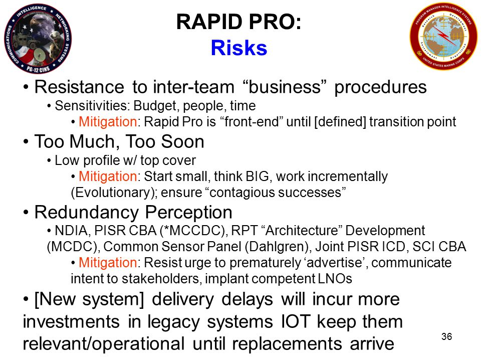 36 RAPID PRO: Risks Resistance to inter-team business procedures Sensitivities: Budget, people, time Mitigation: Rapid Pro is front-end until [defined] transition point Too Much, Too Soon Low profile w/ top cover Mitigation: Start small, think BIG, work incrementally (Evolutionary); ensure contagious successes Redundancy Perception NDIA, PISR CBA (*MCCDC), RPT Architecture Development (MCDC), Common Sensor Panel (Dahlgren), Joint PISR ICD, SCI CBA Mitigation: Resist urge to prematurely 'advertise', communicate intent to stakeholders, implant competent LNOs [New system] delivery delays will incur more investments in legacy systems IOT keep them relevant/operational until replacements arrive