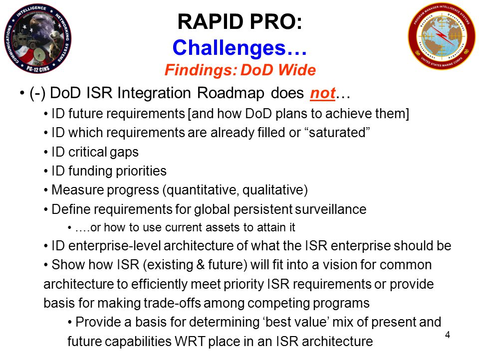 4 RAPID PRO: Challenges… Findings: DoD Wide (-) DoD ISR Integration Roadmap does not… ID future requirements [and how DoD plans to achieve them] ID which requirements are already filled or saturated ID critical gaps ID funding priorities Measure progress (quantitative, qualitative) Define requirements for global persistent surveillance ….or how to use current assets to attain it ID enterprise-level architecture of what the ISR enterprise should be Show how ISR (existing & future) will fit into a vision for common architecture to efficiently meet priority ISR requirements or provide basis for making trade-offs among competing programs Provide a basis for determining 'best value' mix of present and future capabilities WRT place in an ISR architecture