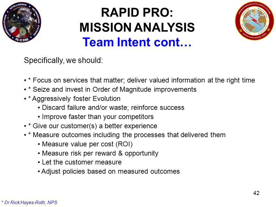 42 RAPID PRO: MISSION ANALYSIS Team Intent cont… Specifically, we should: * Focus on services that matter; deliver valued information at the right time * Seize and invest in Order of Magnitude improvements * Aggressively foster Evolution Discard failure and/or waste; reinforce success Improve faster than your competitors * Give our customer(s) a better experience * Measure outcomes including the processes that delivered them Measure value per cost (ROI) Measure risk per reward & opportunity Let the customer measure Adjust policies based on measured outcomes * Dr Rick Hayes-Roth, NPS