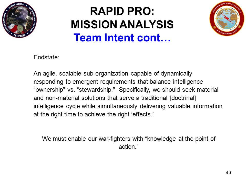 43 RAPID PRO: MISSION ANALYSIS Team Intent cont… Endstate: An agile, scalable sub-organization capable of dynamically responding to emergent requirements that balance intelligence ownership vs.
