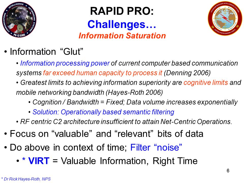 6 RAPID PRO: Challenges… Information Saturation Information Glut Information processing power of current computer based communication systems far exceed human capacity to process it (Denning 2006) Greatest limits to achieving information superiority are cognitive limits and mobile networking bandwidth (Hayes-Roth 2006) Cognition / Bandwidth = Fixed; Data volume increases exponentially Solution: Operationally based semantic filtering RF centric C2 architecture insufficient to attain Net-Centric Operations.