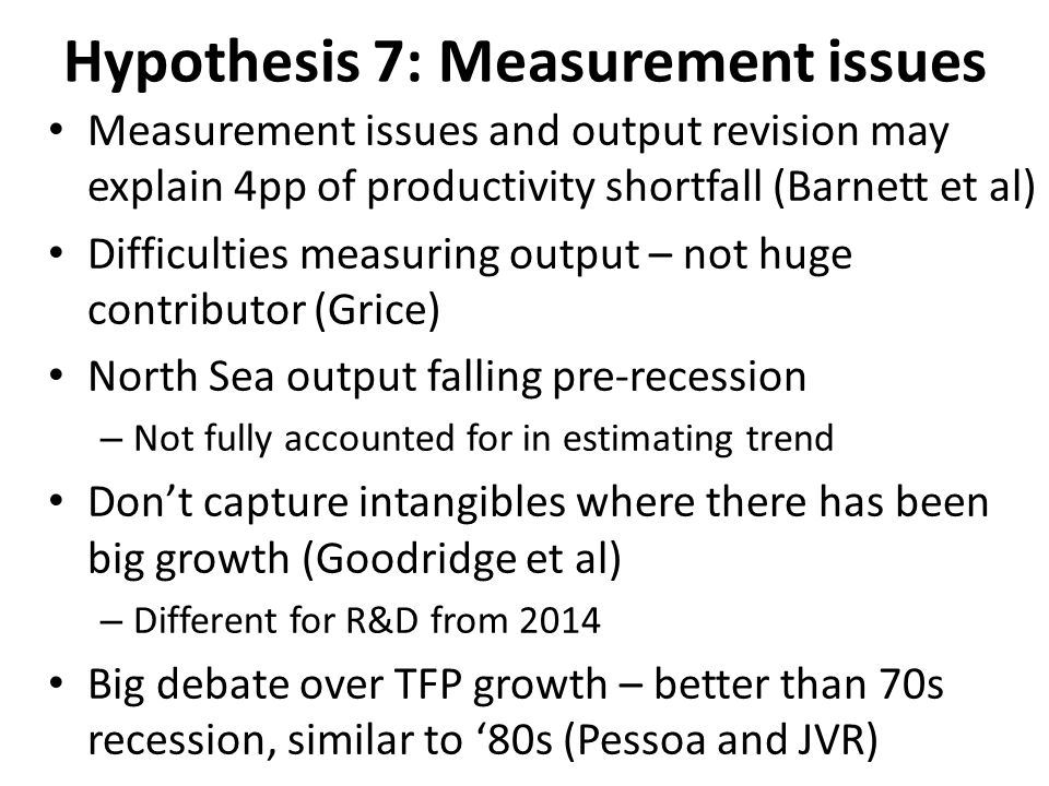 Hypothesis 7: Measurement issues Measurement issues and output revision may explain 4pp of productivity shortfall (Barnett et al) Difficulties measuring output – not huge contributor (Grice) North Sea output falling pre-recession – Not fully accounted for in estimating trend Don't capture intangibles where there has been big growth (Goodridge et al) – Different for R&D from 2014 Big debate over TFP growth – better than 70s recession, similar to '80s (Pessoa and JVR)