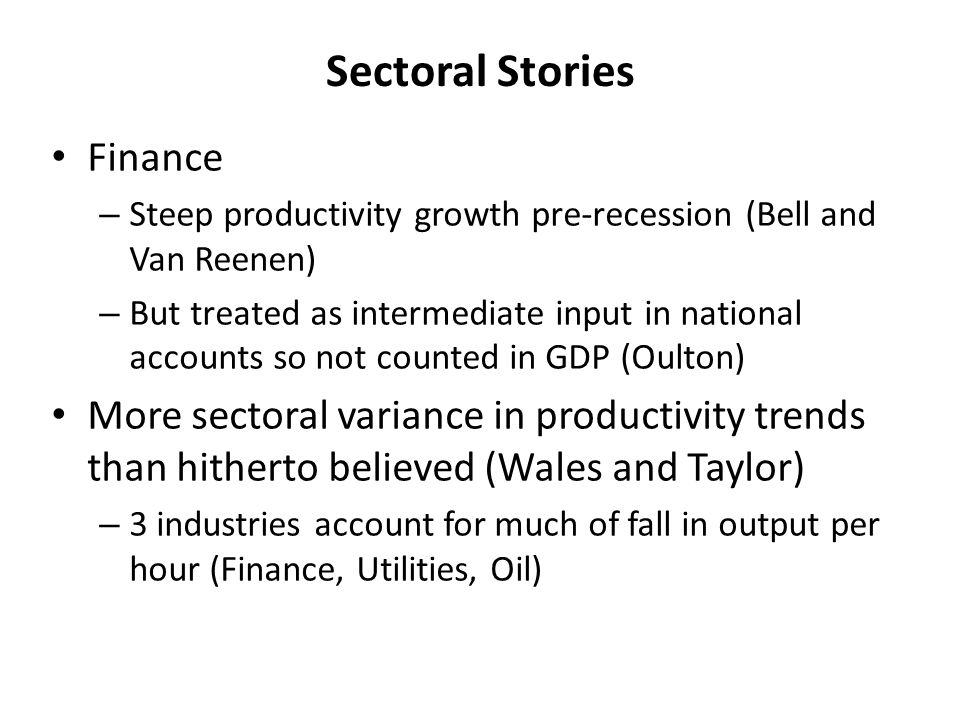 Sectoral Stories Finance – Steep productivity growth pre-recession (Bell and Van Reenen) – But treated as intermediate input in national accounts so not counted in GDP (Oulton) More sectoral variance in productivity trends than hitherto believed (Wales and Taylor) – 3 industries account for much of fall in output per hour (Finance, Utilities, Oil)