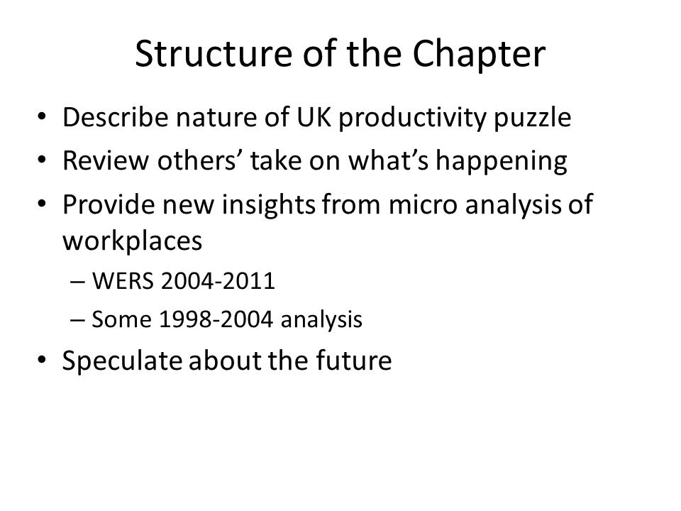 Structure of the Chapter Describe nature of UK productivity puzzle Review others' take on what's happening Provide new insights from micro analysis of workplaces – WERS 2004-2011 – Some 1998-2004 analysis Speculate about the future