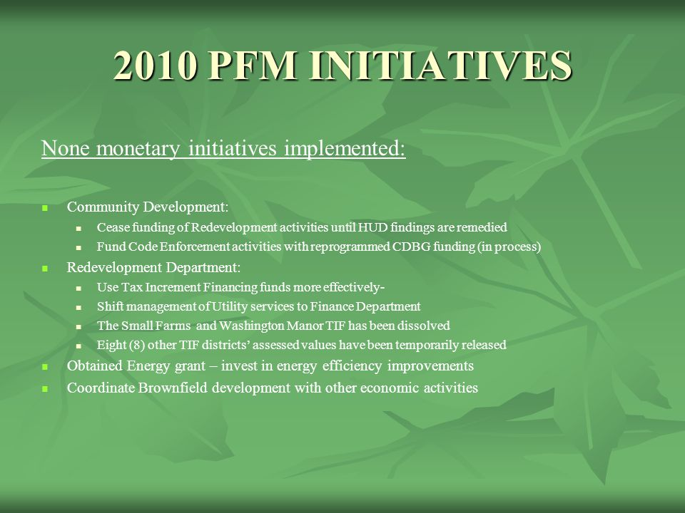 2010 PFM INITIATIVES None monetary initiatives implemented: Community Development: Cease funding of Redevelopment activities until HUD findings are remedied Fund Code Enforcement activities with reprogrammed CDBG funding (in process) Redevelopment Department: Use Tax Increment Financing funds more effectively- Shift management of Utility services to Finance Department The Small Farms and Washington Manor TIF has been dissolved Eight (8) other TIF districts' assessed values have been temporarily released Obtained Energy grant – invest in energy efficiency improvements Coordinate Brownfield development with other economic activities