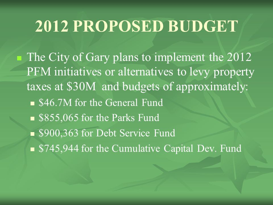 2012 PROPOSED BUDGET The City of Gary plans to implement the 2012 PFM initiatives or alternatives to levy property taxes at $30M and budgets of approx
