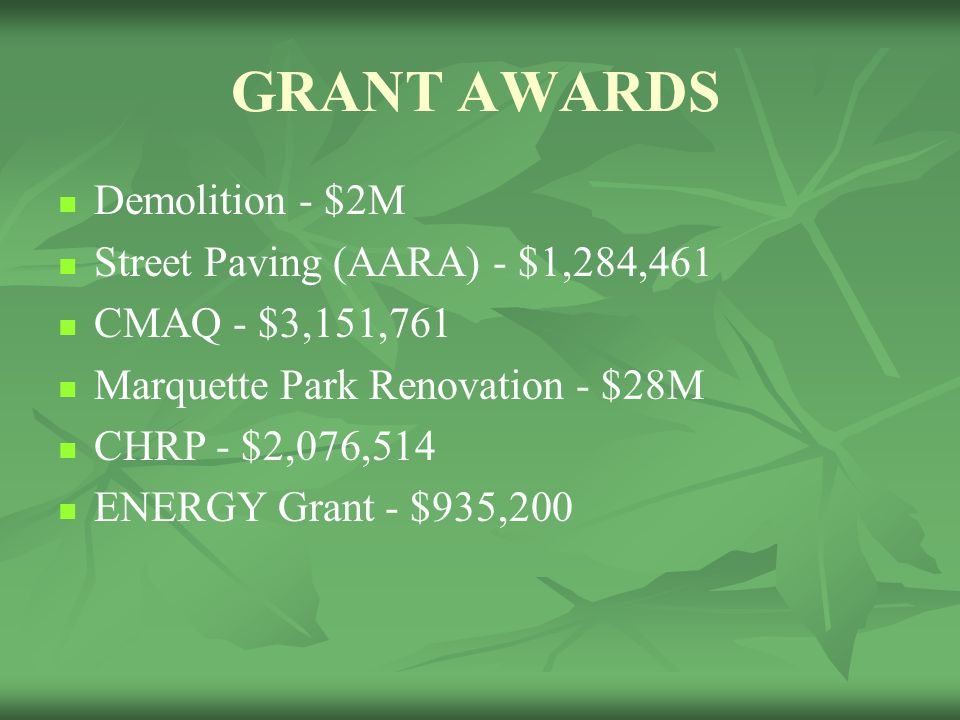GRANT AWARDS Demolition - $2M Street Paving (AARA) - $1,284,461 CMAQ - $3,151,761 Marquette Park Renovation - $28M CHRP - $2,076,514 ENERGY Grant - $935,200