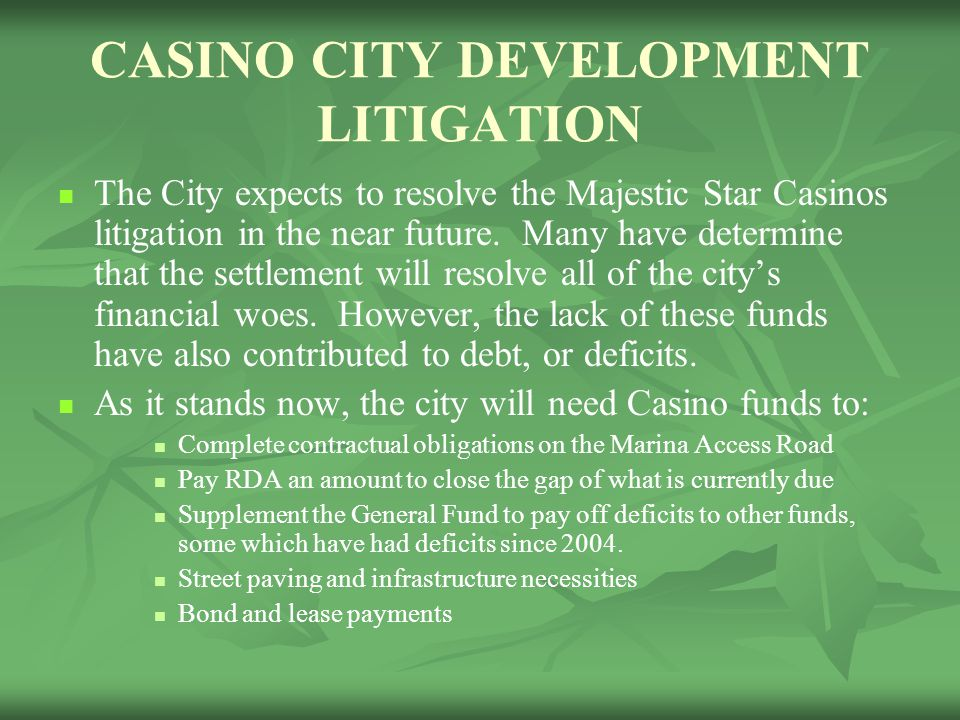 CASINO CITY DEVELOPMENT LITIGATION The City expects to resolve the Majestic Star Casinos litigation in the near future.