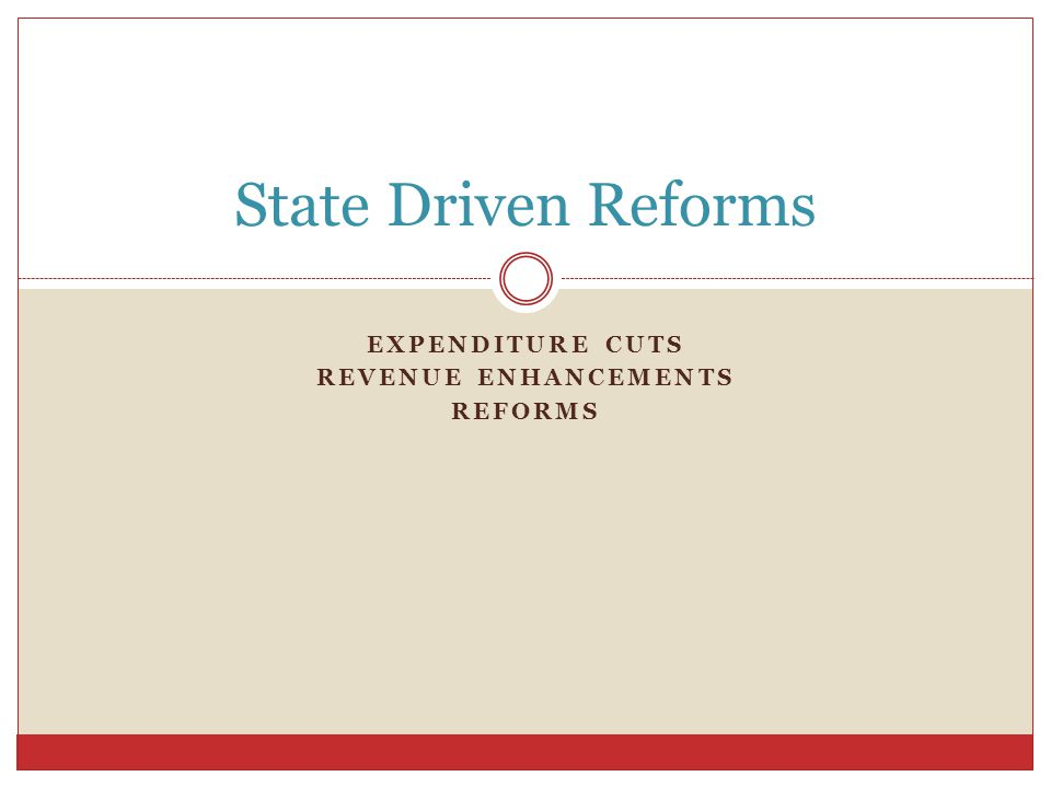 EXPENDITURE CUTS REVENUE ENHANCEMENTS REFORMS State Driven Reforms