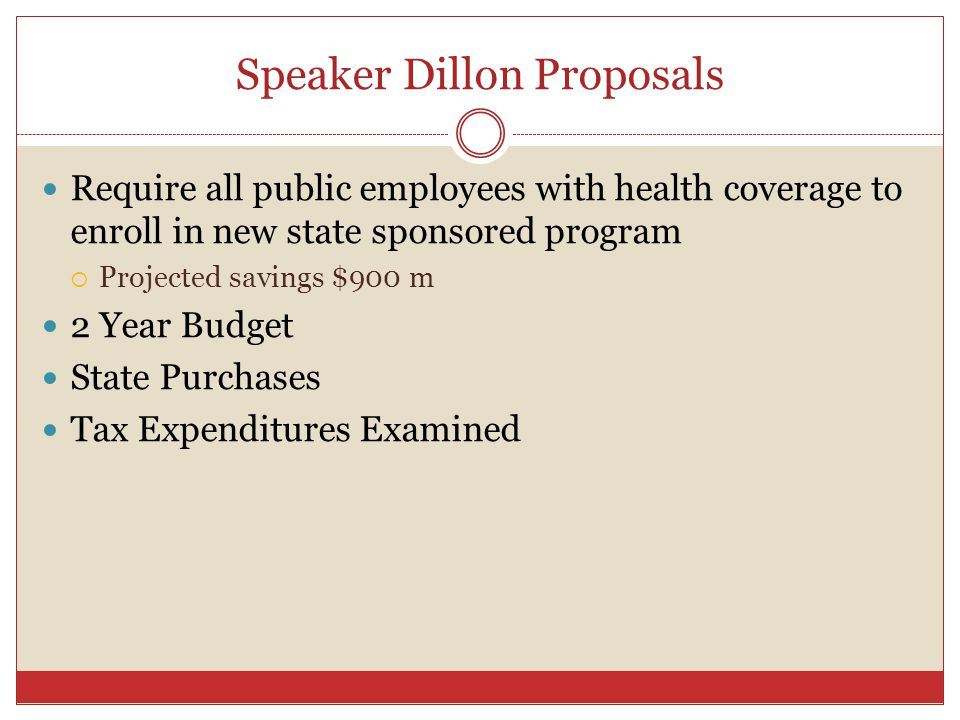 Speaker Dillon Proposals Require all public employees with health coverage to enroll in new state sponsored program  Projected savings $900 m 2 Year Budget State Purchases Tax Expenditures Examined