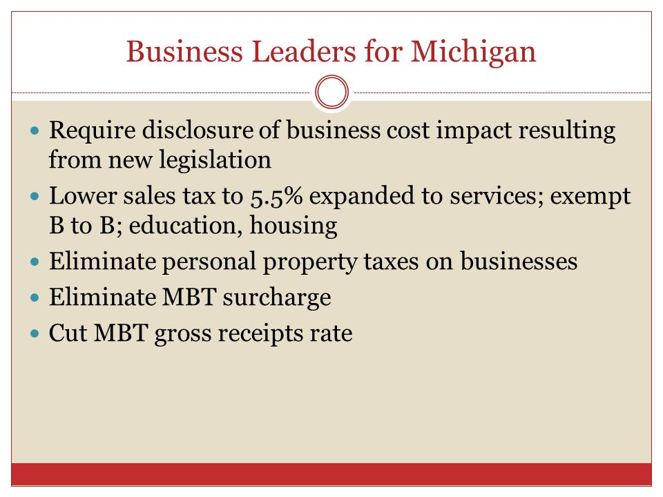 Business Leaders for Michigan Require disclosure of business cost impact resulting from new legislation Lower sales tax to 5.5% expanded to services; exempt B to B; education, housing Eliminate personal property taxes on businesses Eliminate MBT surcharge Cut MBT gross receipts rate
