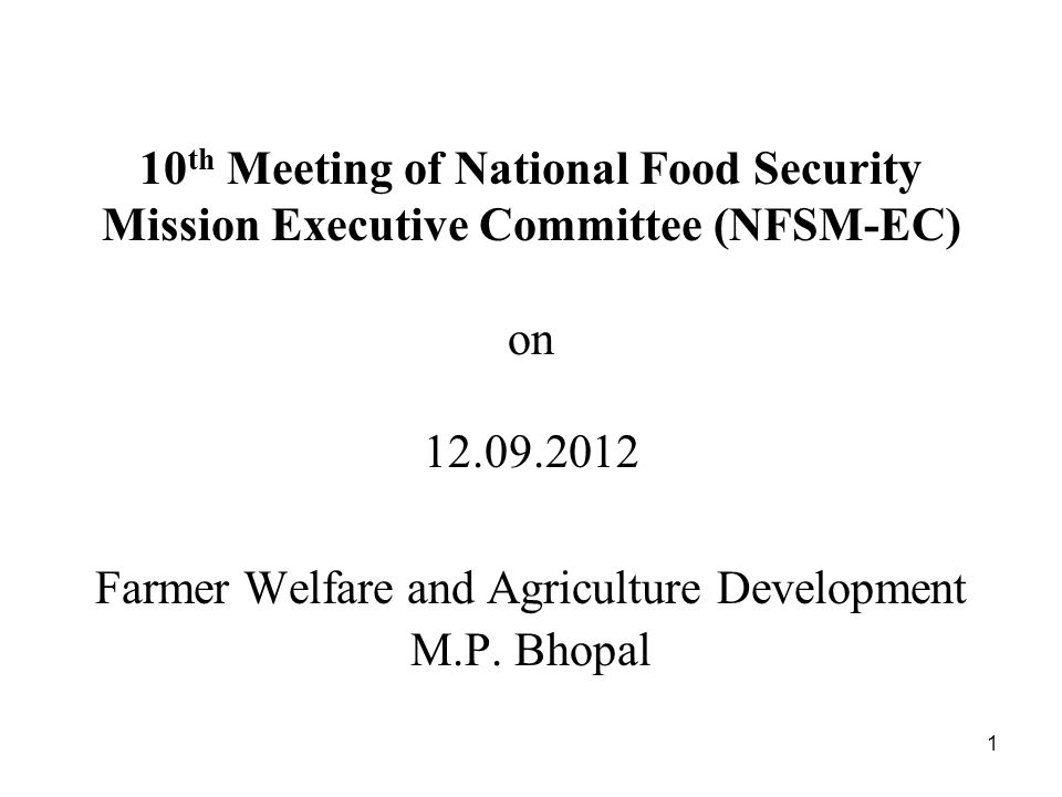 1 10 th Meeting of National Food Security Mission Executive Committee (NFSM-EC) on 12.09.2012 Farmer Welfare and Agriculture Development M.P.