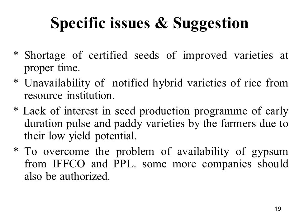 19 Specific issues & Suggestion *Shortage of certified seeds of improved varieties at proper time.