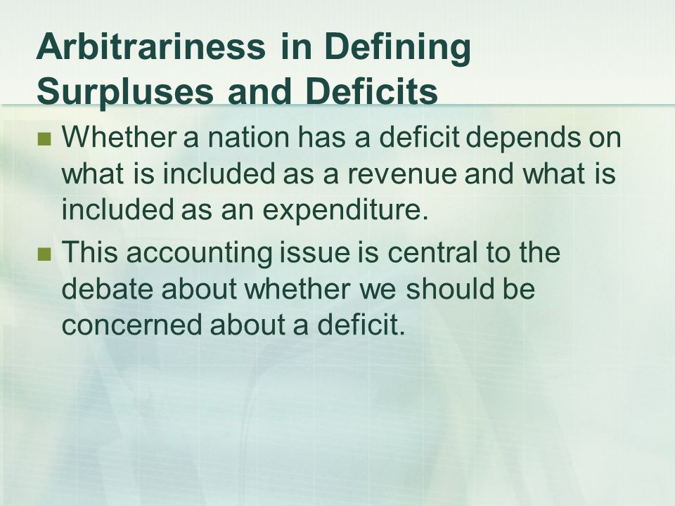 Arbitrariness in Defining Surpluses and Deficits Whether a nation has a deficit depends on what is included as a revenue and what is included as an expenditure.
