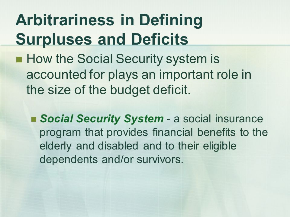 Arbitrariness in Defining Surpluses and Deficits How the Social Security system is accounted for plays an important role in the size of the budget deficit.