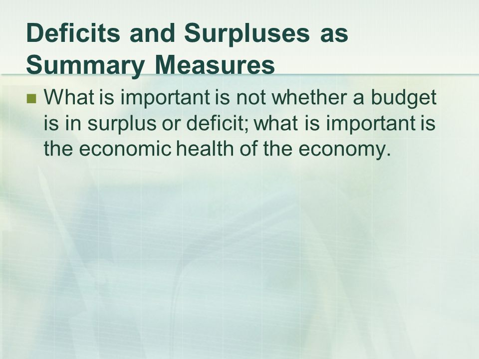 Deficits and Surpluses as Summary Measures What is important is not whether a budget is in surplus or deficit; what is important is the economic health of the economy.