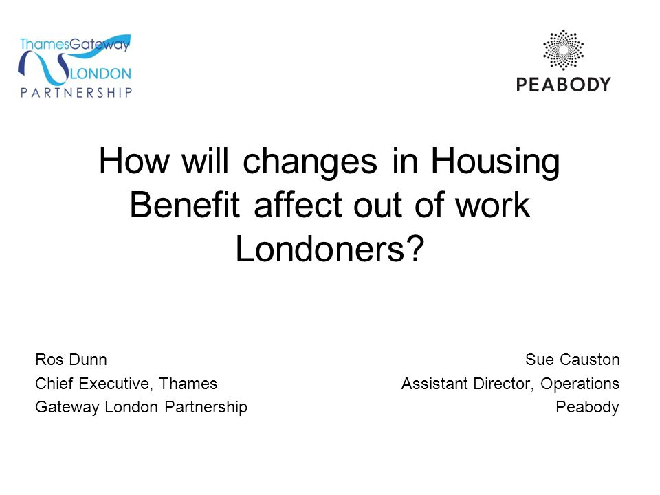 How will changes in Housing Benefit affect out of work Londoners? Ros Dunn Sue Causton Chief Executive, Thames Assistant Director, Operations Gateway