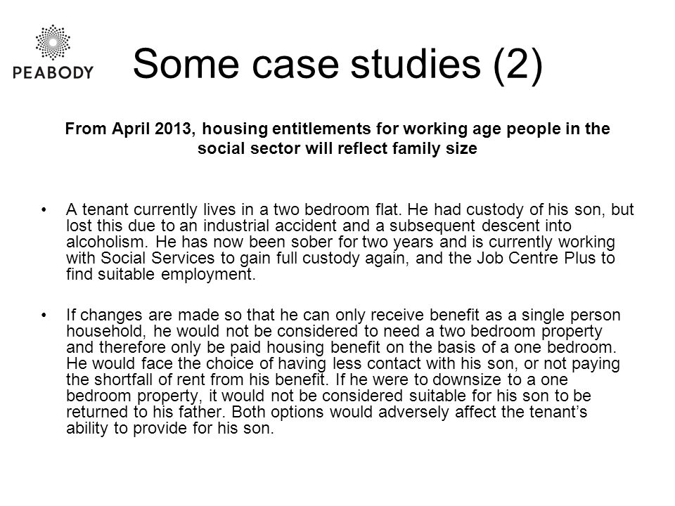 Some case studies (2) From April 2013, housing entitlements for working age people in the social sector will reflect family size A tenant currently lives in a two bedroom flat.