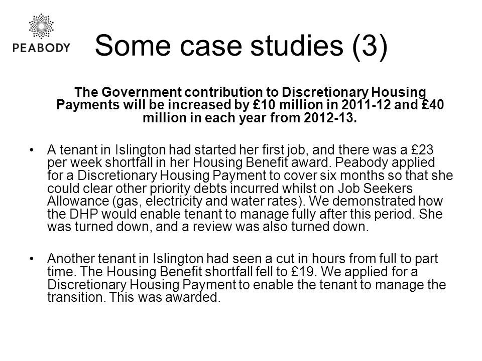 Some case studies (3) The Government contribution to Discretionary Housing Payments will be increased by £10 million in 2011-12 and £40 million in each year from 2012-13.