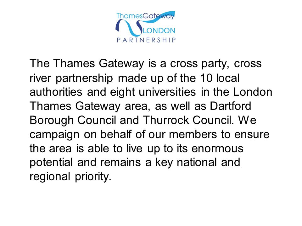 The Thames Gateway is a cross party, cross river partnership made up of the 10 local authorities and eight universities in the London Thames Gateway a