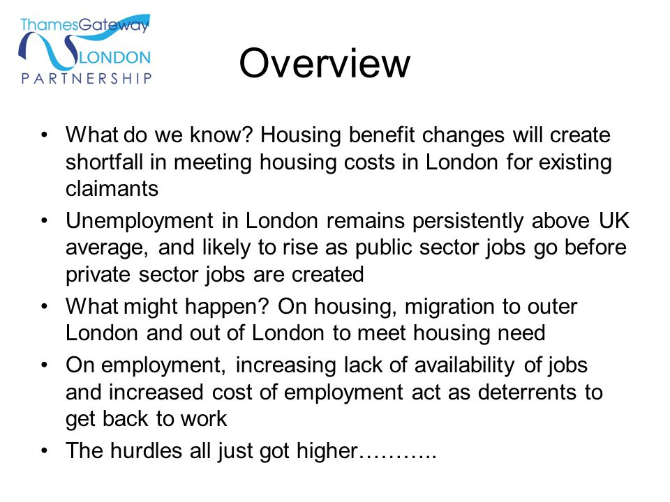 Overview What do we know? Housing benefit changes will create shortfall in meeting housing costs in London for existing claimants Unemployment in Lond