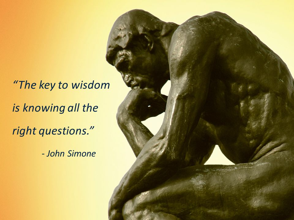 The key to wisdom is knowing all the right questions. - John Simone