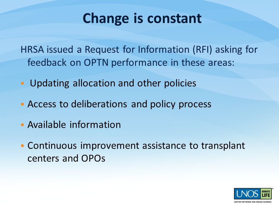 HRSA issued a Request for Information (RFI) asking for feedback on OPTN performance in these areas:  Updating allocation and other policies  Access to deliberations and policy process  Available information  Continuous improvement assistance to transplant centers and OPOs Change is constant