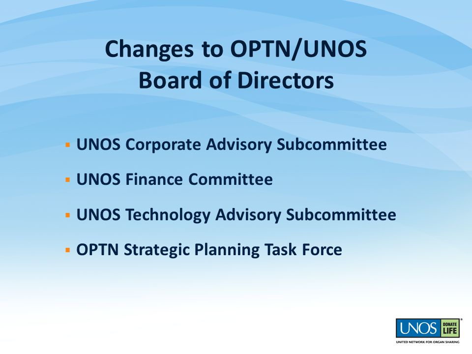  UNOS Corporate Advisory Subcommittee  UNOS Finance Committee  UNOS Technology Advisory Subcommittee  OPTN Strategic Planning Task Force Changes to OPTN/UNOS Board of Directors