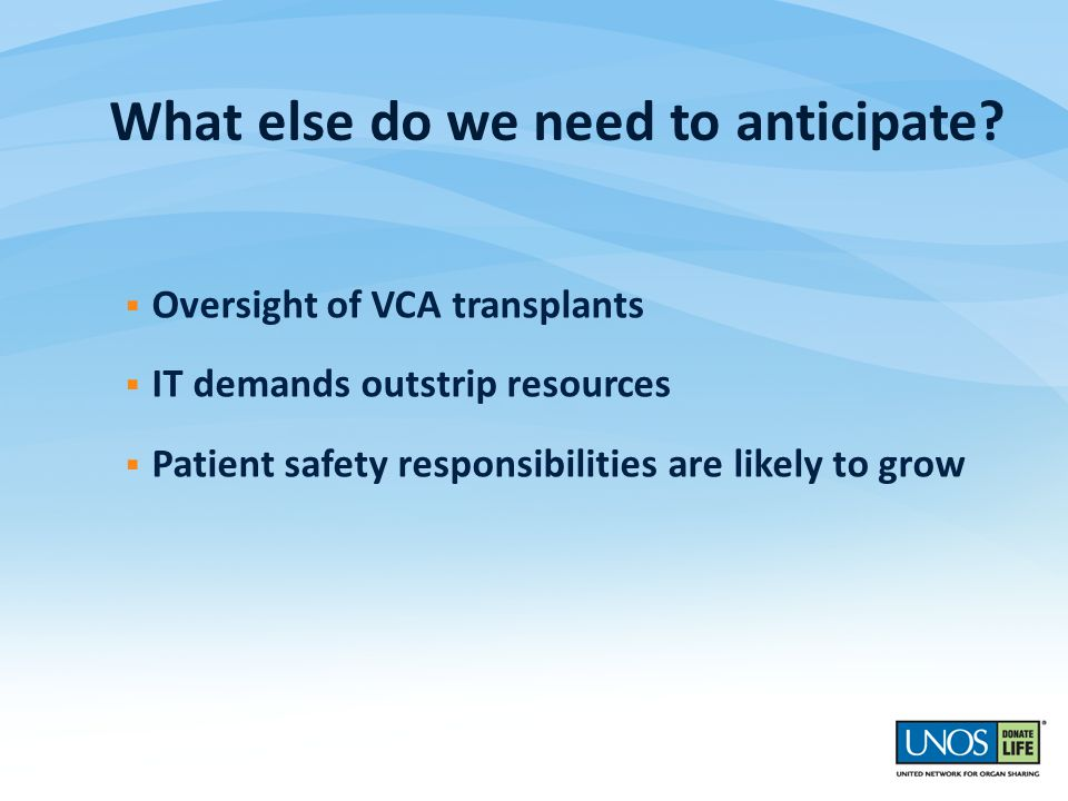  Oversight of VCA transplants  IT demands outstrip resources  Patient safety responsibilities are likely to grow What else do we need to anticipate